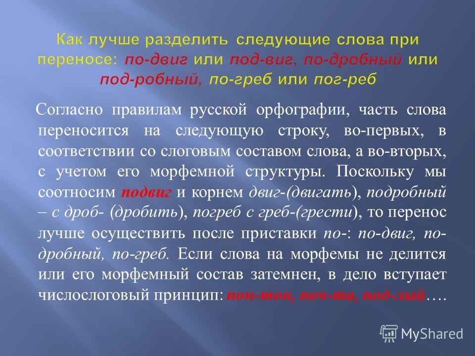 Согласно правилам русской орфографии, часть слова переносится на следующую строку, во - первых, в соответствии со слоговым составом слова, а во - вторых, с учетом его морфемной структуры. Поскольку мы соотносим подвиг и корнем двиг -( двигать ), подр