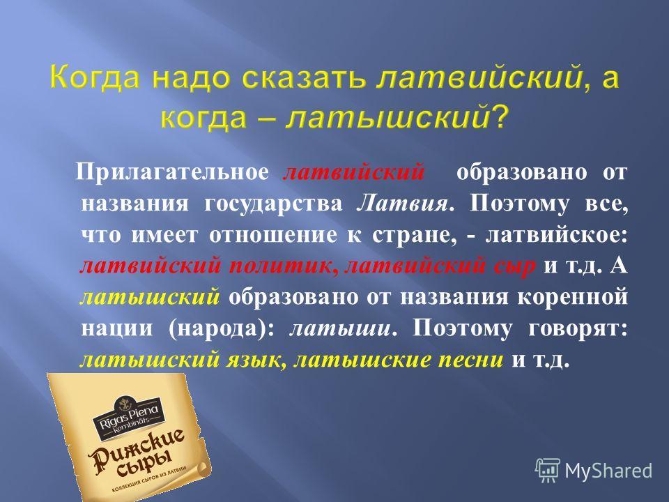Прилагательное латвийский образовано от названия государства Латвия. Поэтому все, что имеет отношение к стране, - латвийское : латвийский политик, латвийский сыр и т. д. А латышский образовано от названия коренной нации ( народа ): латыши. Поэтому го