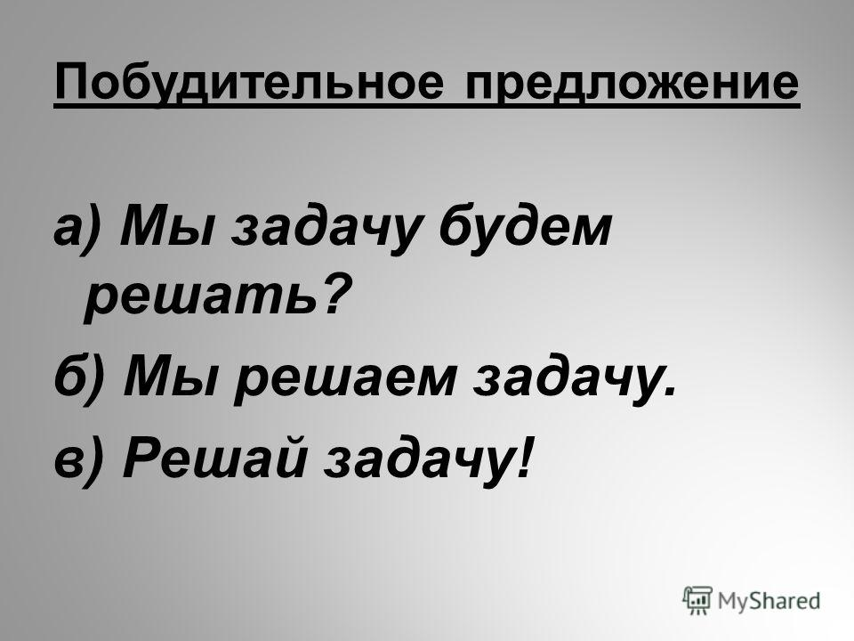 Побудительное предложение а) Мы задачу будем решать? б) Мы решаем задачу. в) Решай задачу!