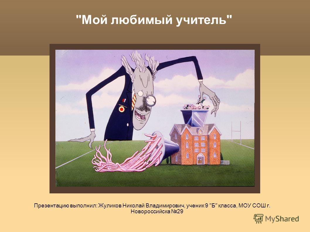 Мой любимый учитель Презентацию выполнил: Жуликов Николай Владимирович, ученик 9 Б класса, МОУ СОШ г. Новороссийска 29