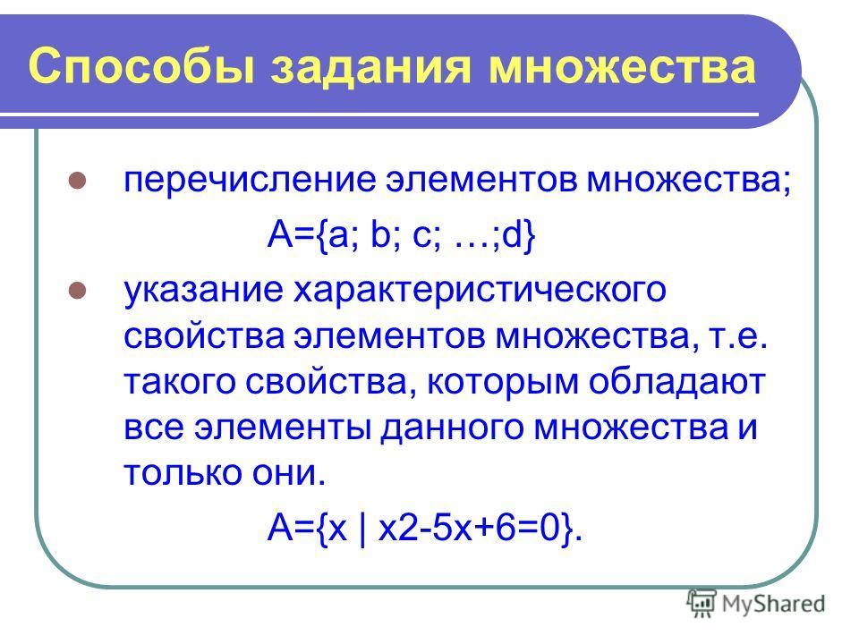 Способы задания множества перечисление элементов множества; А={a; b; c; …;d} указание характеристического свойства элементов множества, т.е. такого свойства, которым обладают все элементы данного множества и только они. А={х | х2-5х+6=0}.
