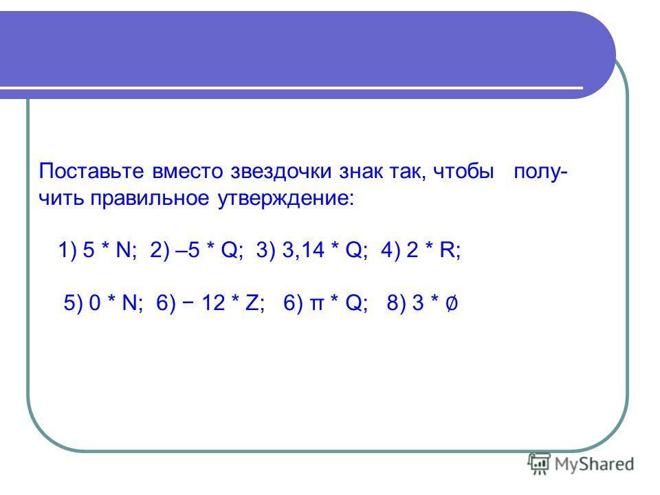 Поставьте вместо звездочки знак так, чтобы полу- чить правильное утверждение: 1) 5 * N; 2) –5 * Q; 3) 3,14 * Q; 4) 2 * R; 5) 0 * N; 6) 12 * Z; 6) π * Q; 8) 3 *