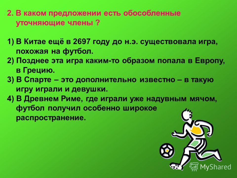2. В каком предложении есть обособленные уточняющие члены ? 1)В Китае ещё в 2697 году до н.э. существовала игра, похожая на футбол. 2) Позднее эта игра каким-то образом попала в Европу, в Грецию. 3) В Спарте – это дополнительно известно – в такую игр