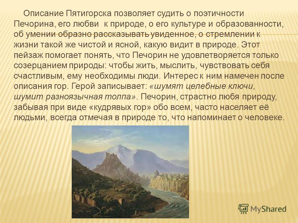 Описание Пятигорска позволяет судить о поэтичности Печорина, его любви к природе, о его культуре и образованности, об умении образно рассказывать увиденное, о стремлении к жизни такой же чистой и ясной, какую видит в природе. Этот пейзаж помогает пон