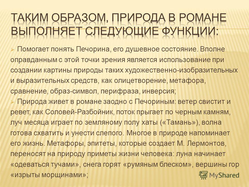 Помогает понять Печорина, его душевное состояние. Вполне оправданным с этой точки зрения является использование при создании картины природы таких художественно-изобразительных и выразительных средств, как олицетворение, метафора, сравнение, образ-си