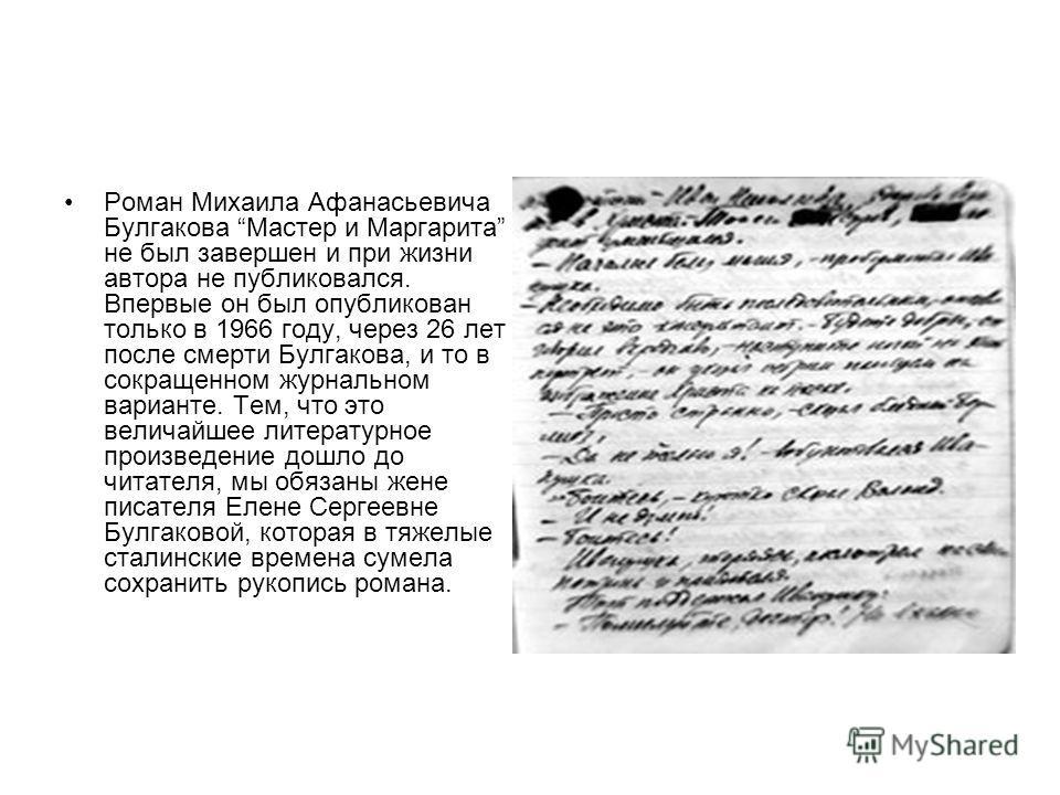 Роман Михаила Афанасьевича Булгакова Мастер и Маргарита не был завершен и при жизни автора не публиковался. Впервые он был опубликован только в 1966 году, через 26 лет после смерти Булгакова, и то в сокращенном журнальном варианте. Тем, что это велич