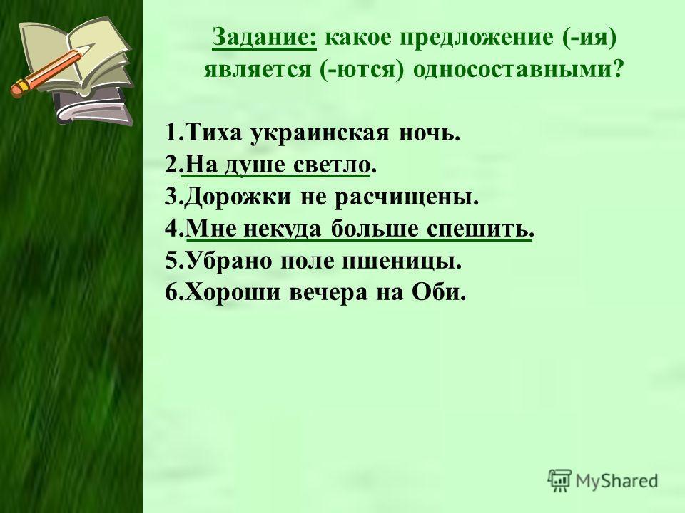 Задание: какое предложение (-ия) является (-ются) односоставными? 1.Тиха украинская ночь. 2.На душе светло. 3.Дорожки не расчищены. 4.Мне некуда больше спешить. 5.Убрано поле пшеницы. 6.Хороши вечера на Оби.