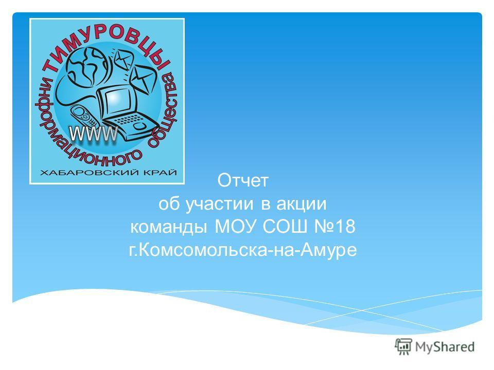 Отчет об участии в акции команды МОУ СОШ 18 г.Комсомольска-на-Амуре