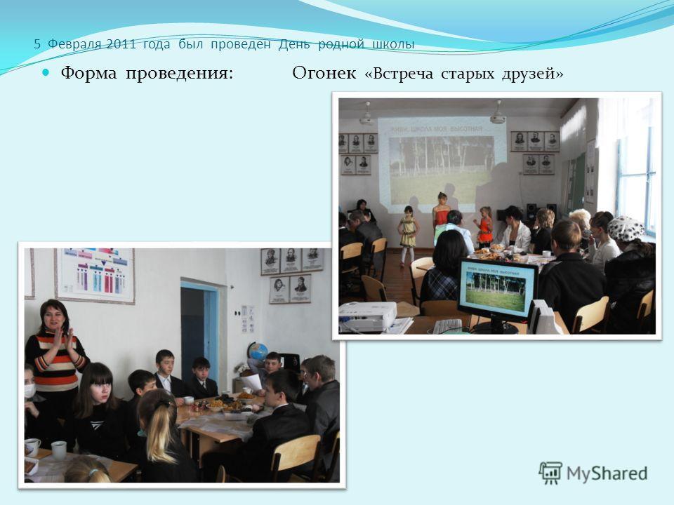 5 Февраля 2011 года был проведен День родной школы Форма проведения: Огонек «Встреча старых друзей»