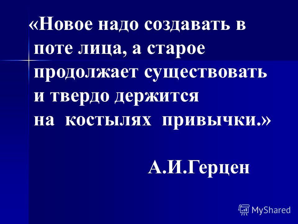 «Новое надо создавать в поте лица, а старое продолжает существовать и твердо держится на костылях привычки.» А.И.Герцен