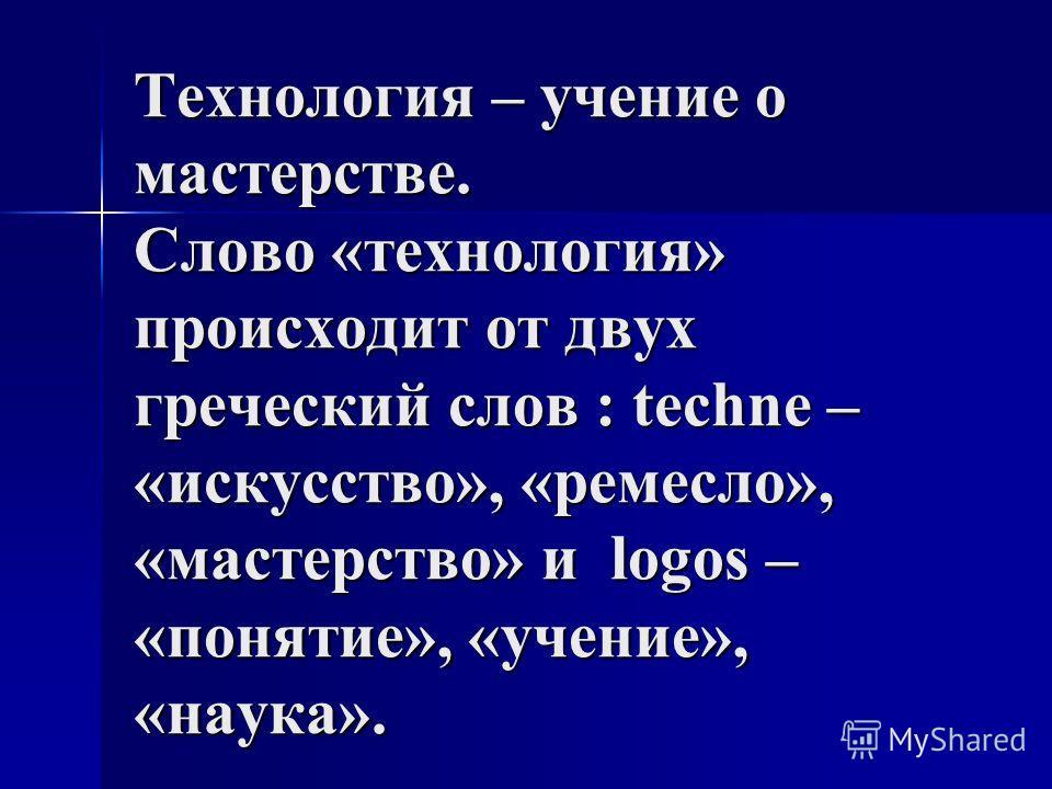 Технология – учение о мастерстве. Слово «технология» происходит от двух греческий слов : techne – «искусство», «ремесло», «мастерство» и logos – «понятие», «учение», «наука».