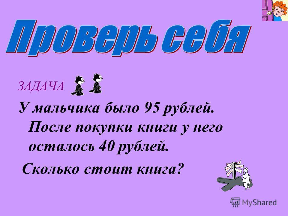 ЗАДАЧА У мальчика было 95 рублей. После покупки книги у него осталось 40 рублей. Сколько стоит книга?