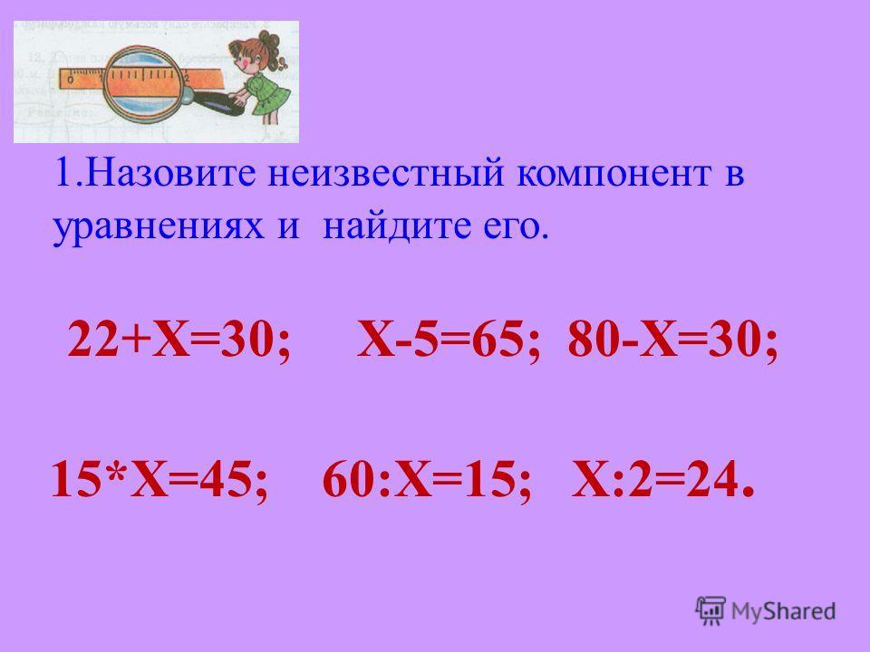 1.Назовите неизвестный компонент в уравнениях и найдите его. 22+X=30;X-5=65; 80-X=30; 15*Х=45; 60:Х=15; Х:2=24.