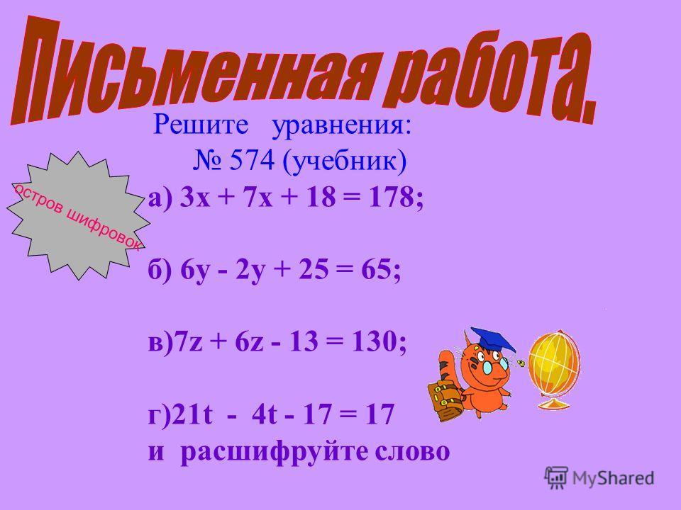 Решите уравнения: 574 (учебник) а) 3х + 7х + 18 = 178; б) 6у - 2у + 25 = 65; в)7z + 6z - 13 = 130; г)21t - 4t - 17 = 17 и расшифруйте слово остров шифровок