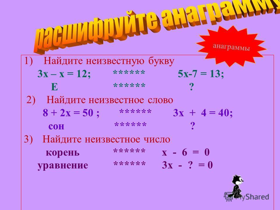 1) Найдите неизвестную букву 3х – х = 12; ****** 5х-7 = 13; Е ****** ? 2) Найдите неизвестное слово 8 + 2х = 50 ; ****** 3х + 4 = 40; сон ****** ? 3)Найдите неизвестное число корень ****** х - 6 = 0 уравнение ****** 3х - ? = 0 анаграммы