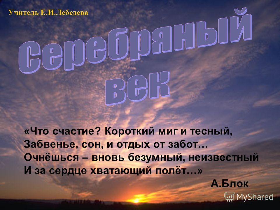 «Что счастие? Короткий миг и тесный, Забвенье, сон, и отдых от забот… Очнёшься – вновь безумный, неизвестный И за сердце хватающий полёт…» А.Блок Учитель Е.И.Лебедева