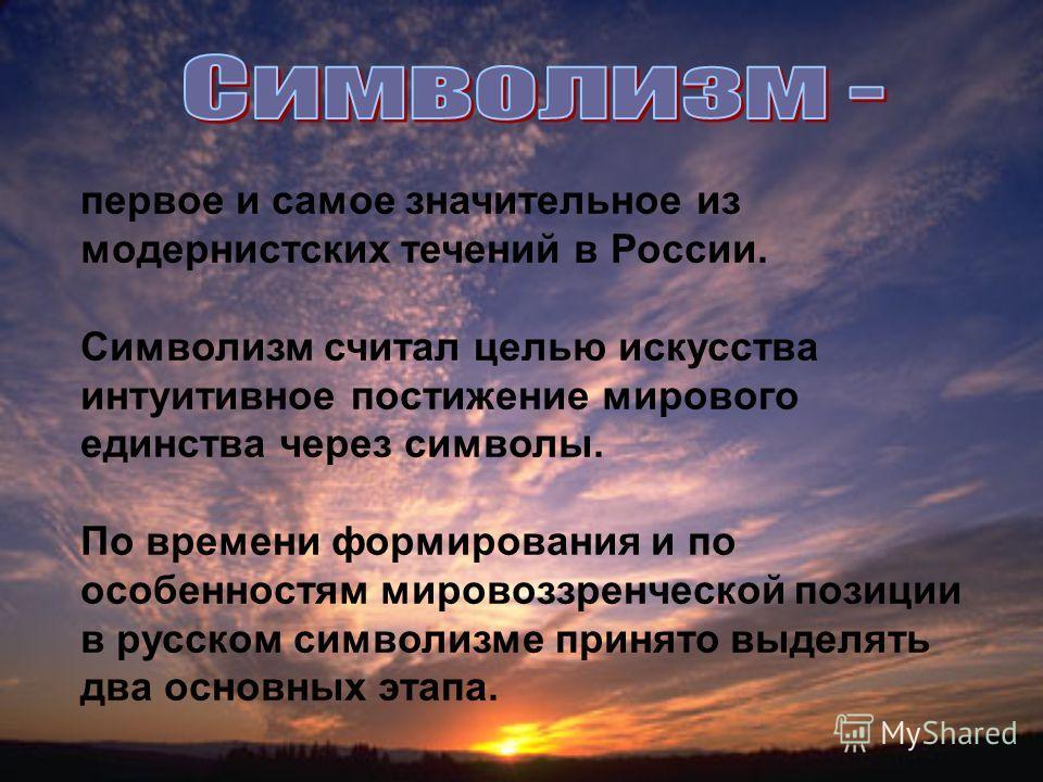 первое и самое значительное из модернистских течений в России. Символизм считал целью искусства интуитивное постижение мирового единства через символы. По времени формирования и по особенностям мировоззренческой позиции в русском символизме принято в