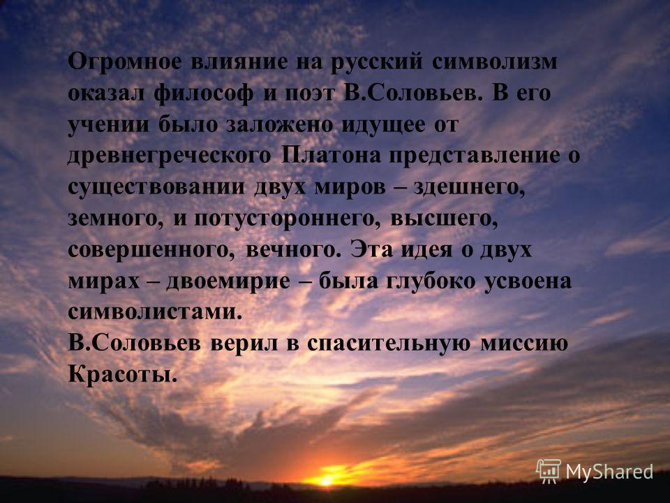 Огромное влияние на русский символизм оказал философ и поэт В.Соловьев. В его учении было заложено идущее от древнегреческого Платона представление о существовании двух миров – здешнего, земного, и потустороннего, высшего, совершенного, вечного. Эта