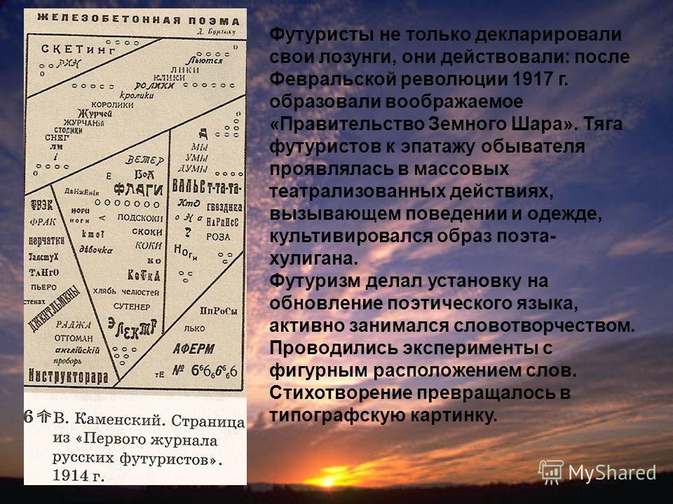 Футуристы не только декларировали свои лозунги, они действовали: после Февральской революции 1917 г. образовали воображаемое «Правительство Земного Шара». Тяга футуристов к эпатажу обывателя проявлялась в массовых театрализованных действиях, вызывающ