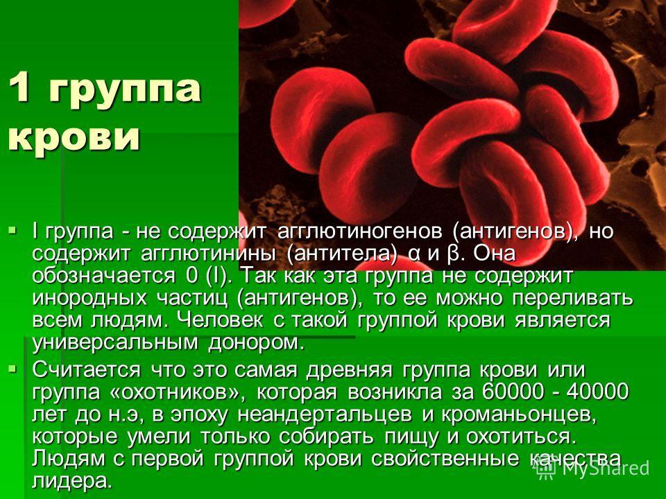 1 группа крови I группа - не содержит агглютиногенов (антигенов), но содержит агглютинины (антитела) α и β. Она обозначается 0 (I). Так как эта группа не содержит инородных частиц (антигенов), то ее можно переливать всем людям. Человек с такой группо