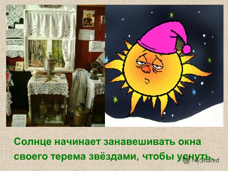Солнце начинает занавешивать окна своего терема звёздами, чтобы уснуть.