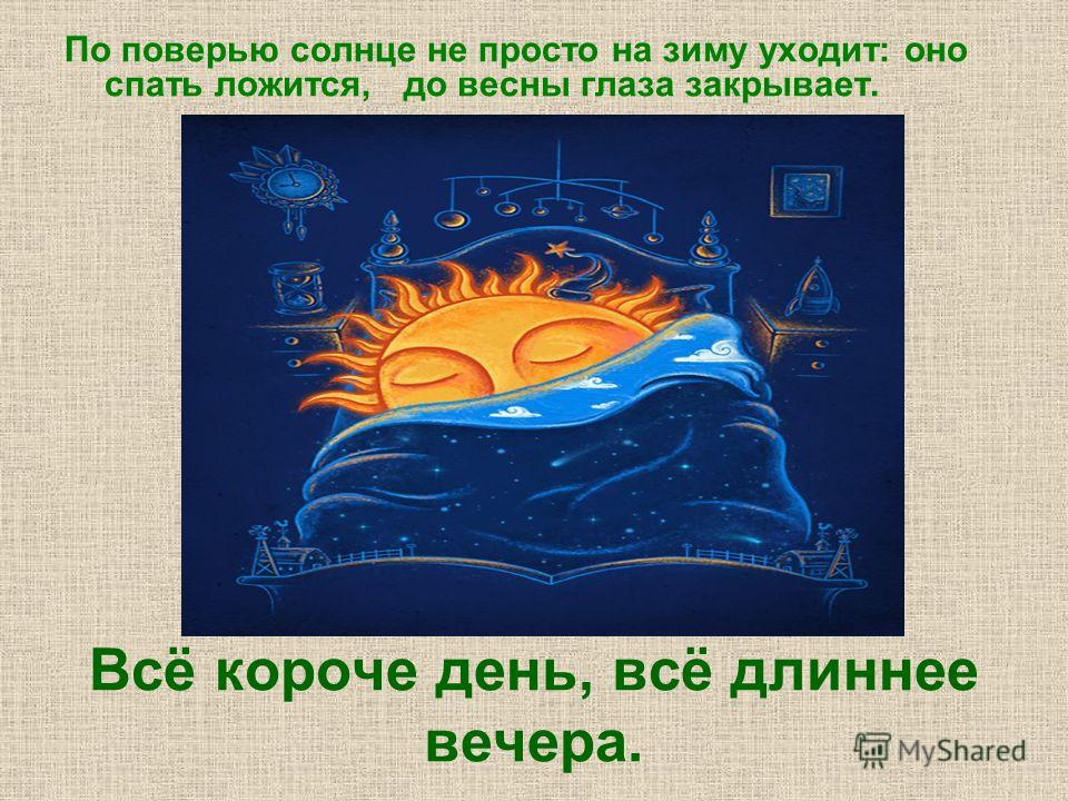 Всё короче день, всё длиннее вечера. По поверью солнце не просто на зиму уходит: оно спать ложится, до весны глаза закрывает.