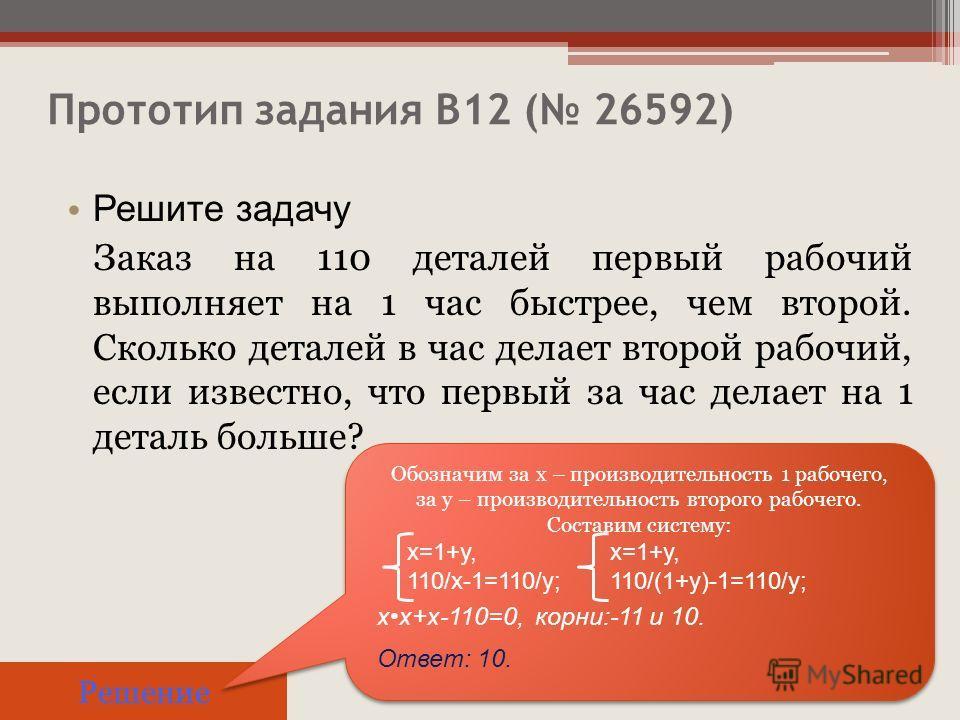 Прототип задания B12 ( 26592) Решите задачу Заказ на 110 деталей первый рабочий выполняет на 1 час быстрее, чем второй. Сколько деталей в час делает второй рабочий, если известно, что первый за час делает на 1 деталь больше? Решение Обозначим за х –