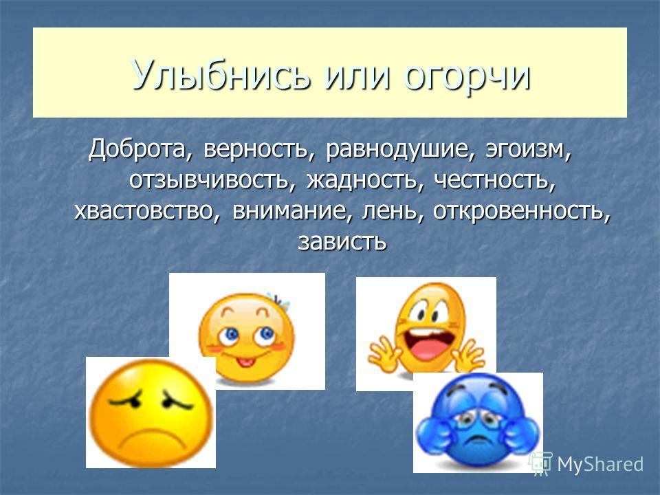 Улыбнись или огорчи Доброта, верность, равнодушие, эгоизм, отзывчивость, жадность, честность, хвастовство, внимание, лень, откровенность, зависть