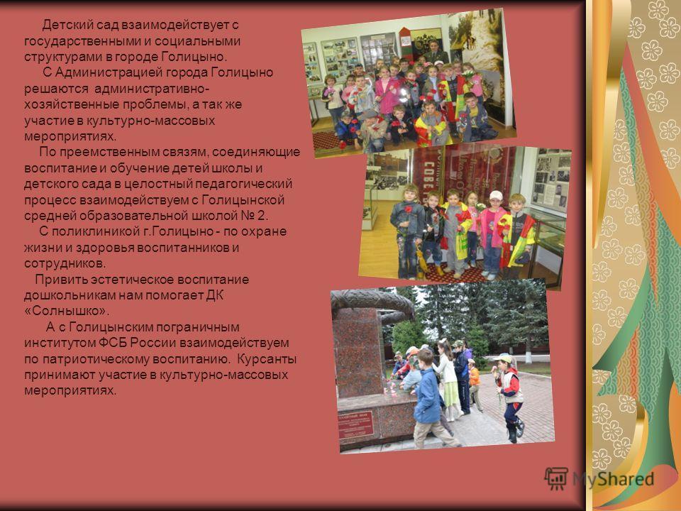 Детский сад взаимодействует с государственными и социальными структурами в городе Голицыно. С Администрацией города Голицыно решаются административно- хозяйственные проблемы, а так же участие в культурно-массовых мероприятиях. По преемственным связям