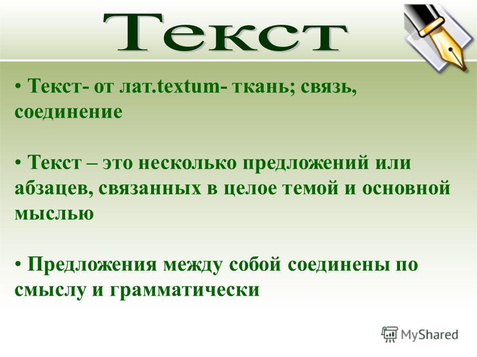 Текст- от лат.textum- ткань; связь, соединение Текст – это несколько предложений или абзацев, связанных в целое темой и основной мыслью Предложения между собой соединены по смыслу и грамматически
