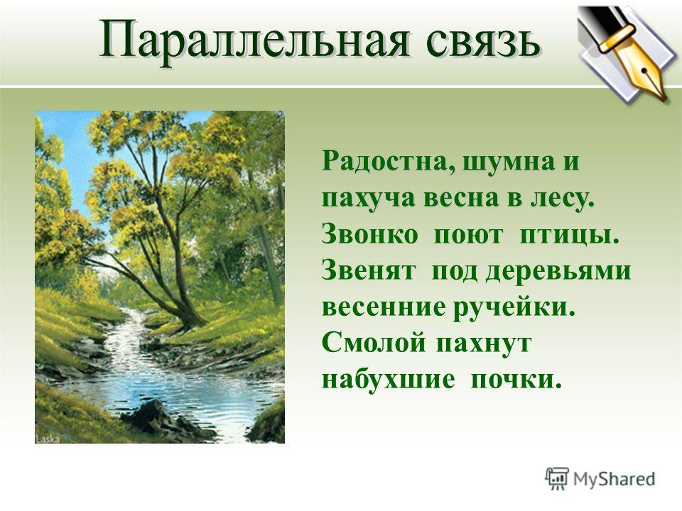 Радостна, шумна и пахуча веснав лесу. Радостна, шумна и пахуча весна в лесу. Звонко поют птицы. Звенят под деревьями весенние ручейки. Смолой пахнут набухшие почки.