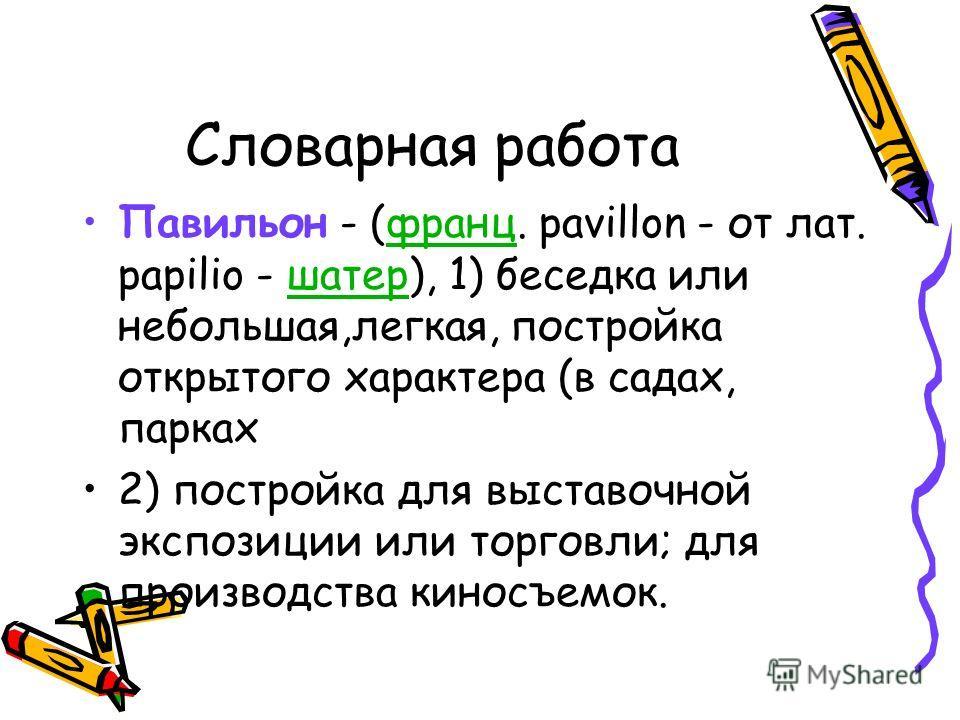Словарная работа Павильон - (франц. pavillon - от лат. papilio - шатер), 1) беседка или небольшая,легкая, постройка открытого характера (в садах, паркахфранцшатер 2) постройка для выставочной экспозиции или торговли; для производства киносъемок.