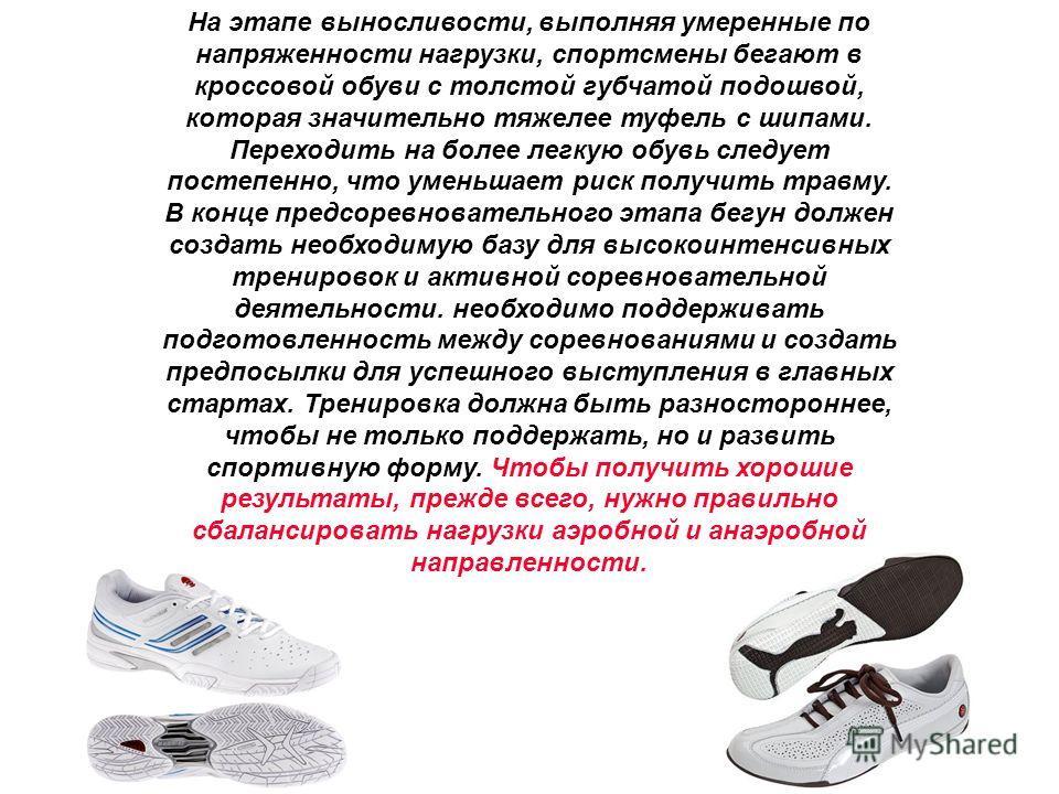 На этапе выносливости, выполняя умеренные по напряженности нагрузки, спортсмены бегают в кроссовой обуви с толстой губчатой подошвой, которая значительно тяжелее туфель с шипами. Переходить на более легкую обувь следует постепенно, что уменьшает риск