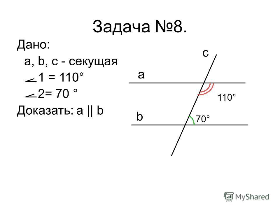 Задача 8. Дано: a, b, c - секущая 1 = 110° 2= 70 ° Доказать: a || b 110° 70° a b c