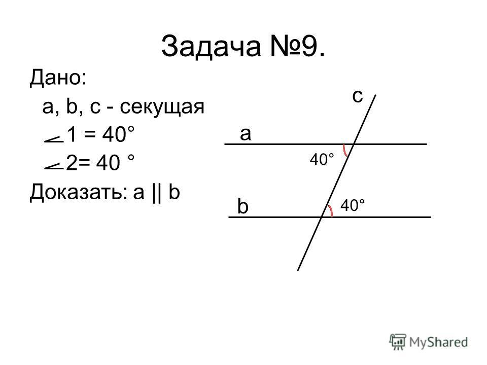 Дано: a, b, c - секущая 1 = 40° 2= 40 ° Доказать: a || b Задача 9. a b c 40°