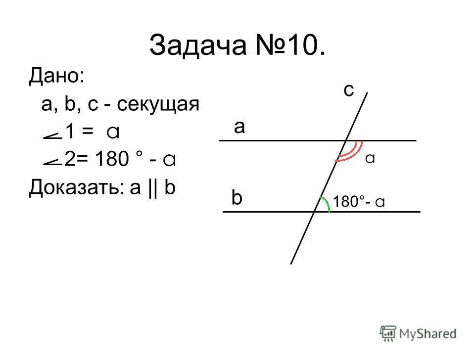 Дано: a, b, c - секущая 1 = a 2= 180 ° - a Доказать: a || b Задача 10. a b c a 180°- a