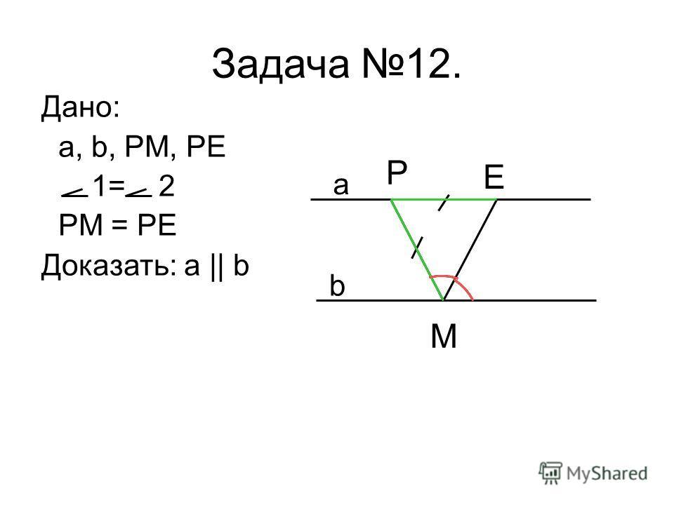 Дано: a, b, PM, PE 1= 2 PM = PE Доказать: a || b Задача 12. a b P E M