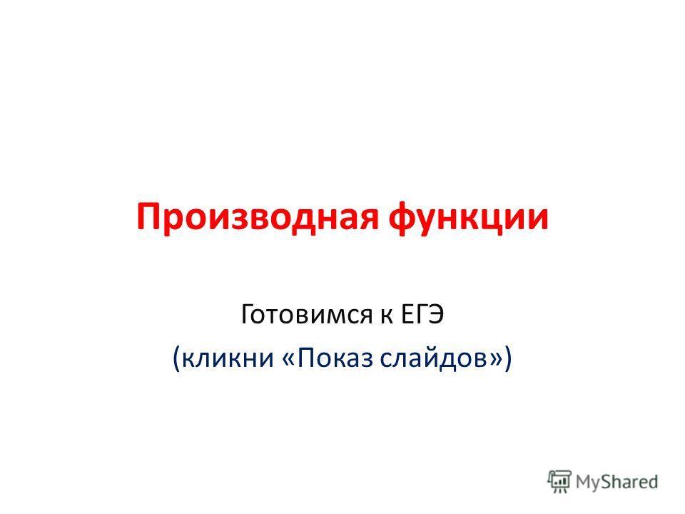 Производная функции Готовимся к ЕГЭ (кликни «Показ слайдов»)