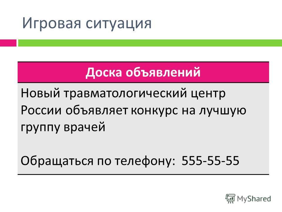 Игровая ситуация Доска объявлений Новый травматологический центр России объявляет конкурс на лучшую группу врачей Обращаться по телефону : 555-55-55