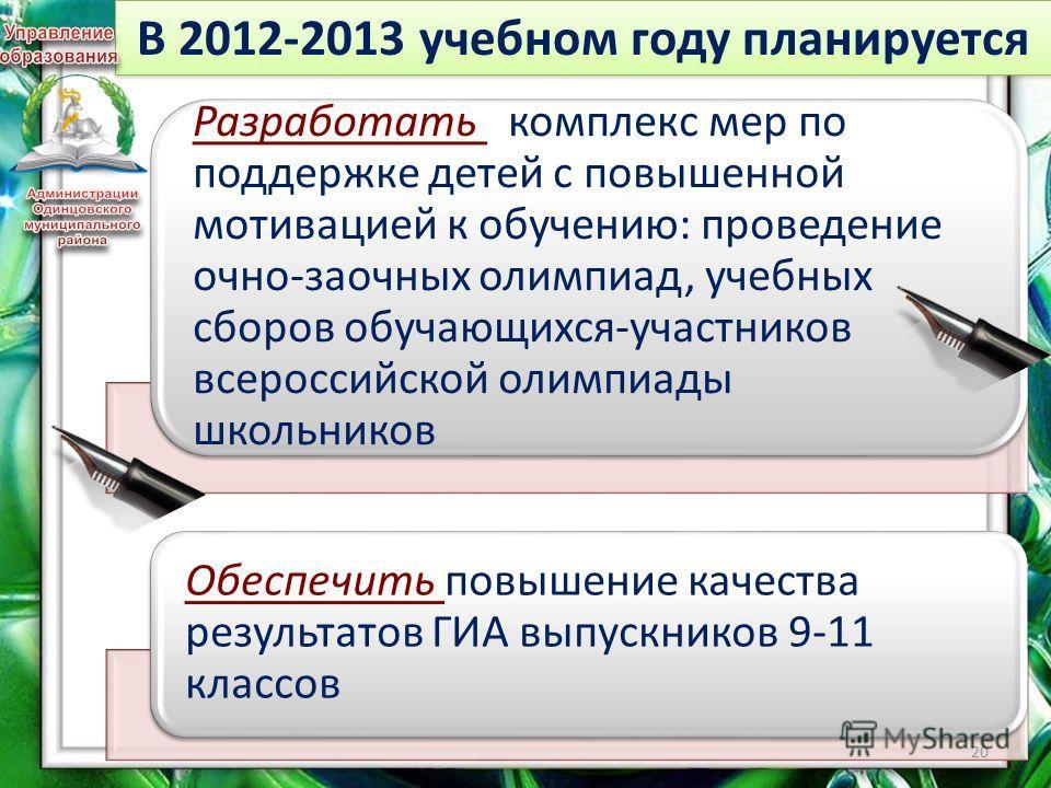 В 2012-2013 учебном году планируется Разработать комплекс мер по поддержке детей с повышенной мотивацией к обучению: проведение очно-заочных олимпиад, учебных сборов обучающихся-участников всероссийской олимпиады школьников Обеспечить повышение качес