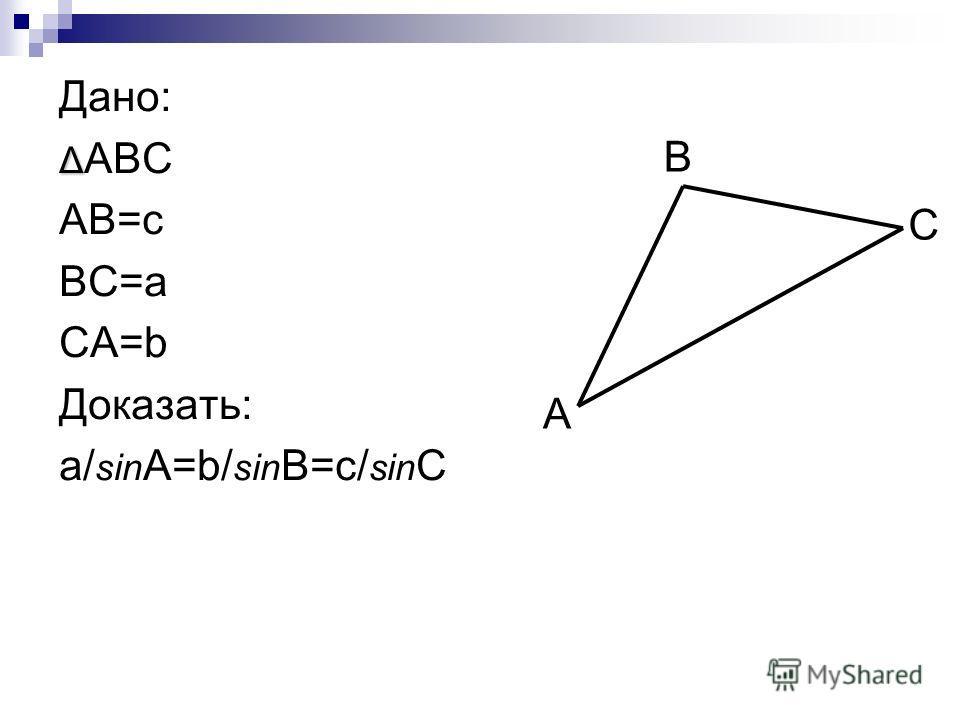 Дано: Δ Δ ABC AB=c BC=a CA=b Доказать: a/ sin A=b/ sin B=c/ sin C A C B