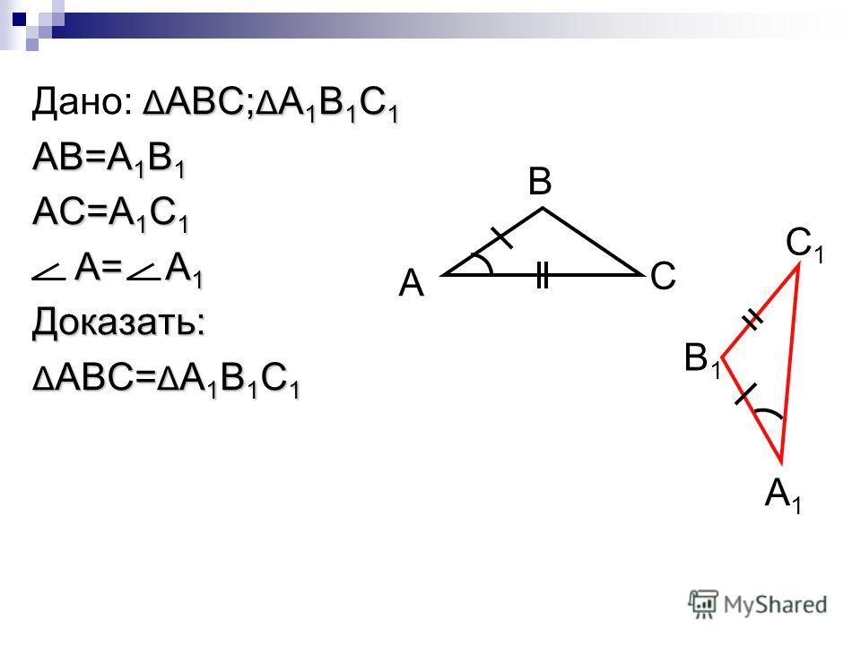 Δ ABC; Δ A 1 B 1 C 1 Дано: Δ ABC; Δ A 1 B 1 C 1 AB=A 1 B 1 AC=A 1 C 1 A= A 1 A= A 1Доказать: Δ ABC= Δ A 1 B 1 C 1 A C B C1C1 B1B1 A1A1