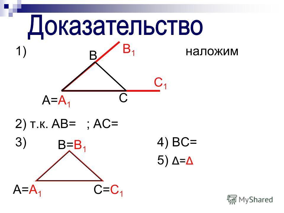 1)наложим 2) т.к. AB= ; AC= 3)4) BC= Δ=Δ 5) Δ=Δ A=A1A=A1 B B1B1 C1C1 C A=A1A=A1 B=B1B=B1 C=C1C=C1