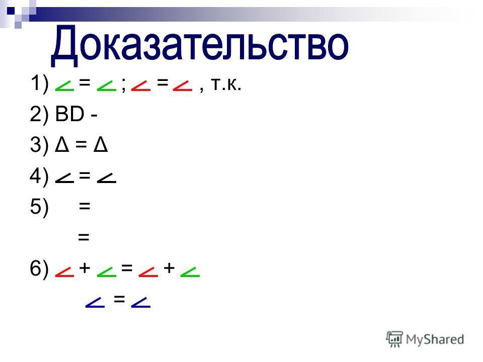 1) = ; =, т.к. 2) BD - 3) Δ = Δ 4) = 5) = = 6) + = + =