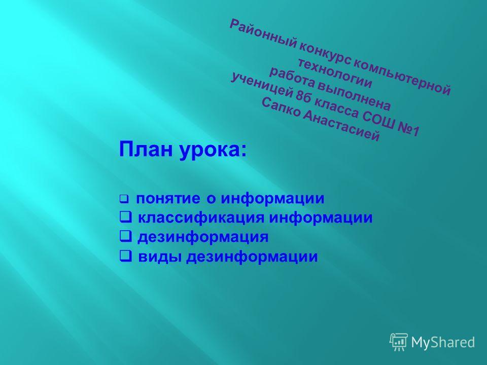 Районный конкурс компьютерной технологии работа выполнена ученицей 8б класса СОШ 1 Сапко Анастасией План урока: понятие о информации классификация информации дезинформация виды дезинформации