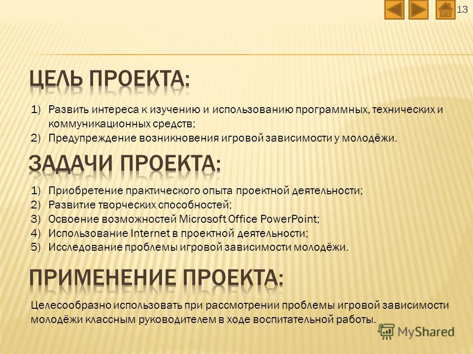 13 1)Приобретение практического опыта проектной деятельности; 2)Развитие творческих способностей; 3)Освоение возможностей Microsoft Office PowerPoint; 4)Использование Internet в проектной деятельности; 5)Исследование проблемы игровой зависимости моло