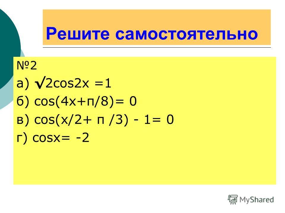 Решите самостоятельно 2 а) 2cos2x =1 б) cos(4x+π/8)= 0 в) cos(x/2+ π /3) - 1= 0 г) cosx= -2