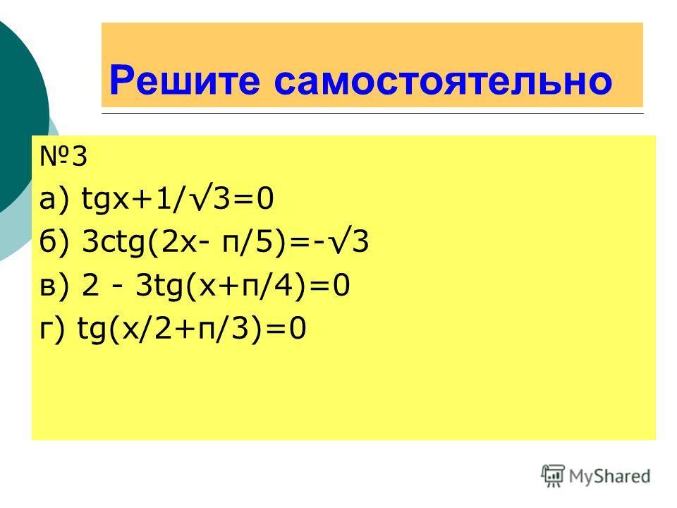 Решите самостоятельно 3 а) tgx+1/3=0 б) 3ctg(2x- π/5)=-3 в) 2 - 3tg(x+π/4)=0 г) tg(x/2+π/3)=0