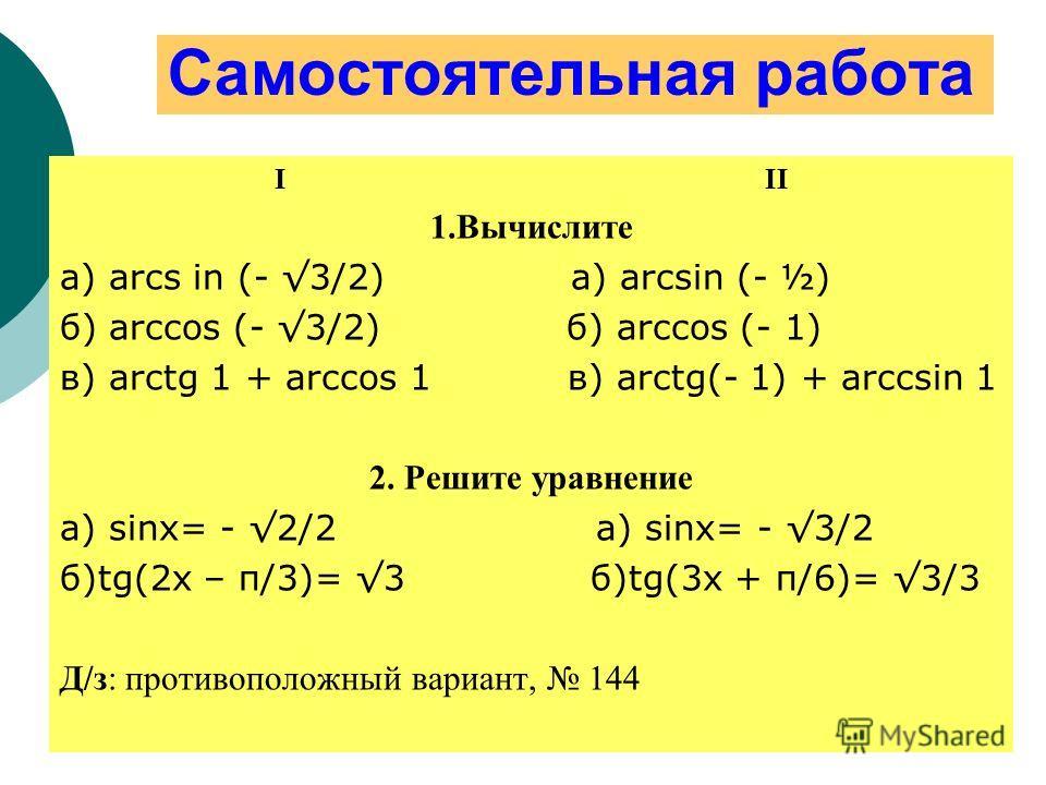 Самостоятельная работа I II 1.Вычислите а) arcs in (- 3/2) а) arcsin (- ½) б) arccos (- 3/2) б) arccos (- 1) в) arctg 1 + arccos 1 в) arctg(- 1) + arccsin 1 2. Решите уравнение а) sinx= - 2/2 a) sinx= - 3/2 б)tg(2x – π/3)= 3 б)tg(3x + π/6)= 3/3 Д/з: