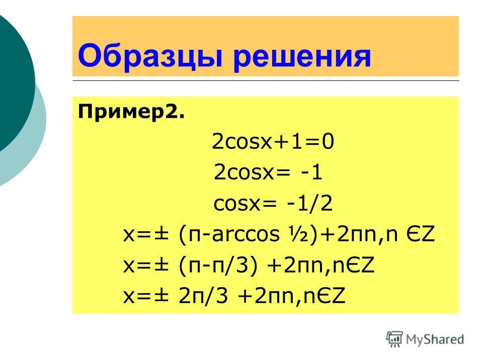 Образцы решения Пример2. 2cosx+1=0 2cosx= -1 cosx= -1/2 x=± (π-arccos ½)+2πn,n ЄΖ х=± (π-π/3) +2πn,nЄΖ х=± 2π/3 +2πn,nЄΖ